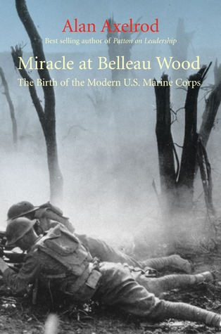 Miracle at Belleau Wood: The Making of the Modern Marine Corps, Alan Axelrod