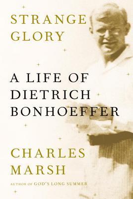 Strange Glory: A Life of Dietrich Bonhoeffer, Charles Marsh