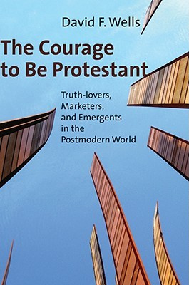 The Courage to Be Protestant: Truth-Lovers, Marketers, and Emergents in the Postmodern World, David F. Wells