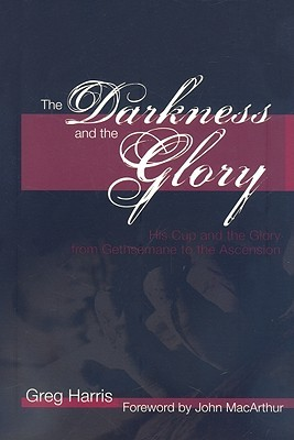 The Darkness and the Glory: His Cup and the Glory from Gethsemane to the Ascension, Greg Harris