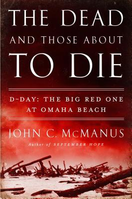 The Dead and Those About to Die: D-Day: The Big Red One at Omaha Beach, John Manus