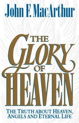 The Glory of Heaven: The Truth about Heaven, Angels and Eternal Life, John MacArthur