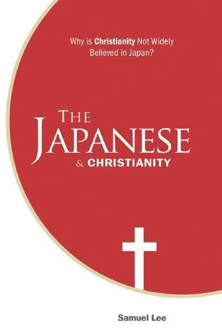 The Japanese and Christianity: Why is Christianity not widely believed in Japan?, Samuel Lee