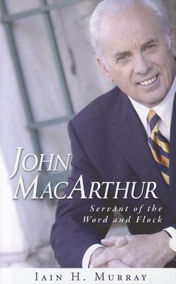 John MacArthur: Servant of the Word and Flock, Iain Murray