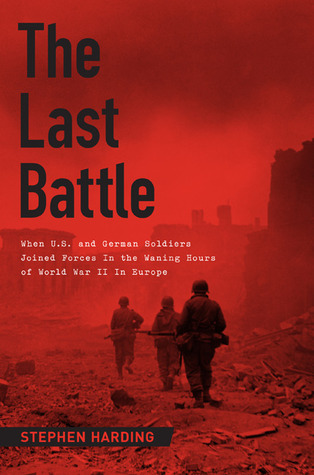The Last Battle: When U.S. and German Soldiers Joined Forces in the Waning Hours of World War II in Europe, Stephen Harding