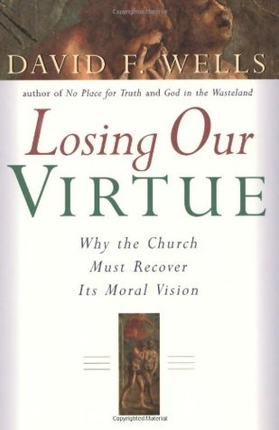 Losing Our Virtue: Why the Church Must Recover Its Moral Vision, David F. Wells