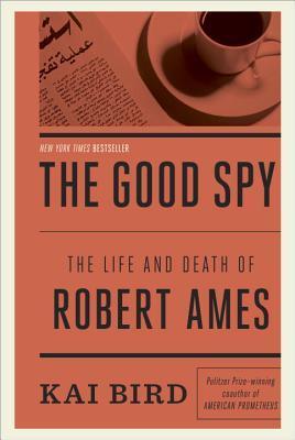 The Good Spy: The Life and Death of Robert Ames, Kai Bird
