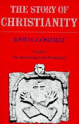 The Story of Christianity, Vol II The Reformation to the Present, Justo Gonzalez