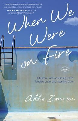 When We Were on Fire: A Memoir of Consuming Faith, Tangled Love, and Starting Over, Addie Zierman