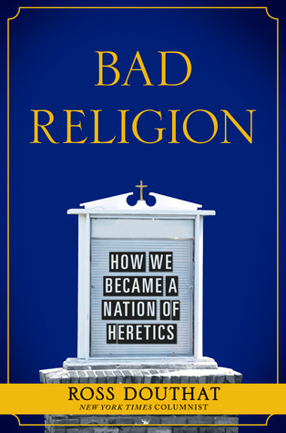 Bad Religion: How We Became a Nation of Heretics, Ross Douthat