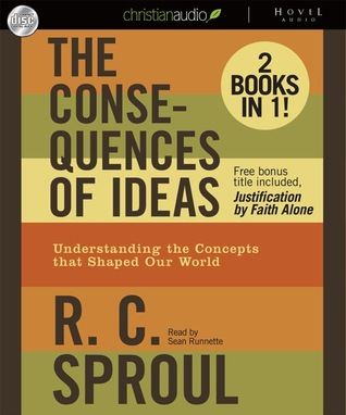 The Consequences of Ideas: Understanding the Concepts that Shaped Our World, R.C. Sproul