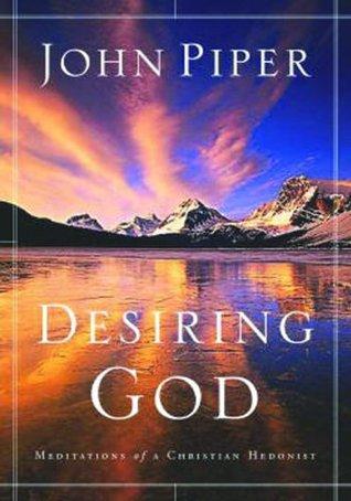 Desiring God, Revised Edition: Meditations of a Christian Hedonist, John Piper