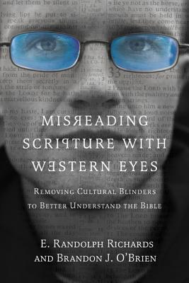 Misreading Scripture with Western Eyes: Removing Cultural Blinders to Better Understand the Bible, E. Randolph Richards and Brandon O'Brien
