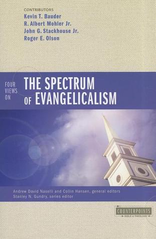 Four Views on the Spectrum of Evangelicalism, Andrew David Naselli (Editor), Collin Hansen (Editor), R. Albert Mohler Jr., Kevin T. Bauder, Roger E. Olson, John G. Stackhouse Jr.