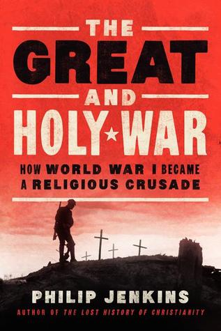 The Great and Holy War: How World War I Became a Religious Crusade, Philip Jenkins