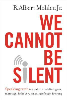 We Cannot Be Silent: Speaking Truth to a Culture Redefining Sex, Marriage, and the Very Meaning of Right and Wrong, R. Albert Mohler Jr.