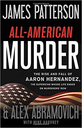 All-American Murder: The Rise and Fall of Aaron Hernandez, the Superstar Whose Life Ended on Murderers' Row, James Patterson, Alex Abramovich andMike Harvkey