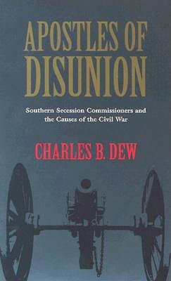 Apostles of Disunion: Southern Secession Commissioners and the Causes of the Civil War, Charles B. Dew