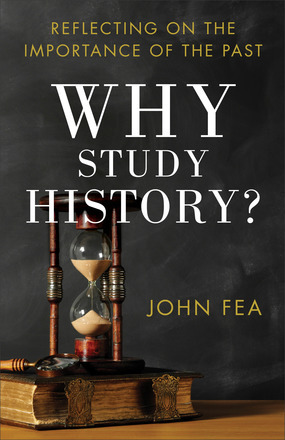 Why Study History?: Reflecting on the Importance of the Past, John Fea