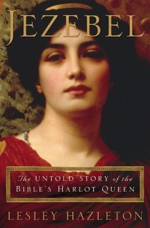 Jezebel: The Untold Story Of The Bible's Harlot Queen, Lesley Hazleton