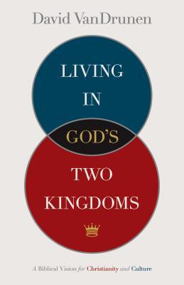 Living in God's Two Kingdoms: A Biblical Vision for Christianity and Culture, David Vandrunen