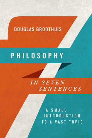 Philosophy in Seven Sentences: A Small Introduction to a Vast Topic, Douglas Groothuis