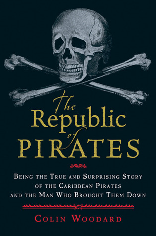 The Republic of Pirates: Being the True and Surprising Story of the Caribbean Pirates and the Man Who Brought Them Down, Colin Woodard