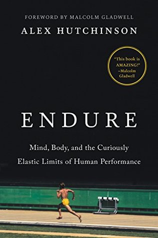 Endure: Mind, Body, and the Curiously Elastic Limits of Human Performance, Alex Hutchinson
