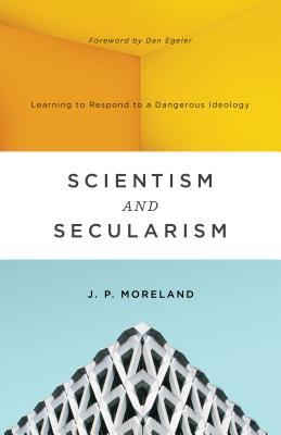 Scientism and Secularism: Learning to Respond to a Dangerous Ideology, J.P. Moreland