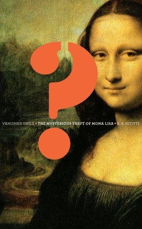 Vanished Smile: The Mysterious Theft of Mona Lisa, R.A. Scotti