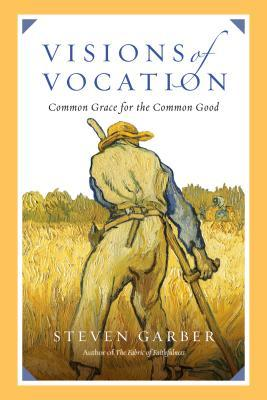 Visions of Vocation: Common Grace for the Common Good, Steven Garber